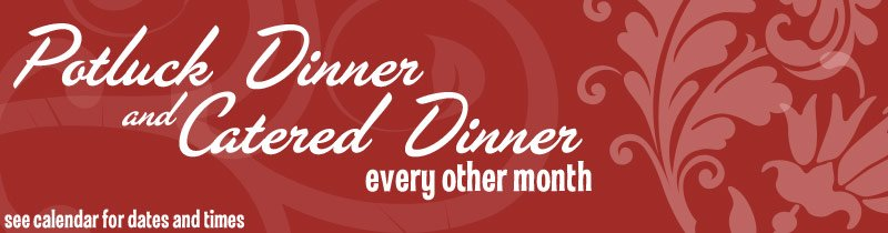 Potluck Dinner and Catered Dinner Every Other Month – See Calendar for Dates and Times