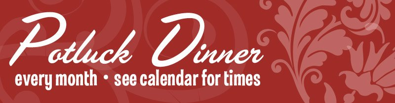 Potluck Dinner Every Month – See Calendar for Times